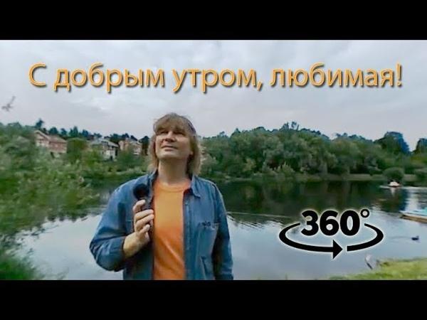 С добрым утром, любимая! Панорамное видео 360°. Песня О. Митяева