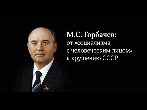«М. С. Горбачев: от «социализма с человеческим лицом» к крушению СССР»