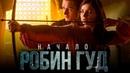 Робин Гуд: Начало, лучший трейлер. Смотреть Робин Гуд: Начало онлайн. Что посмотреть.