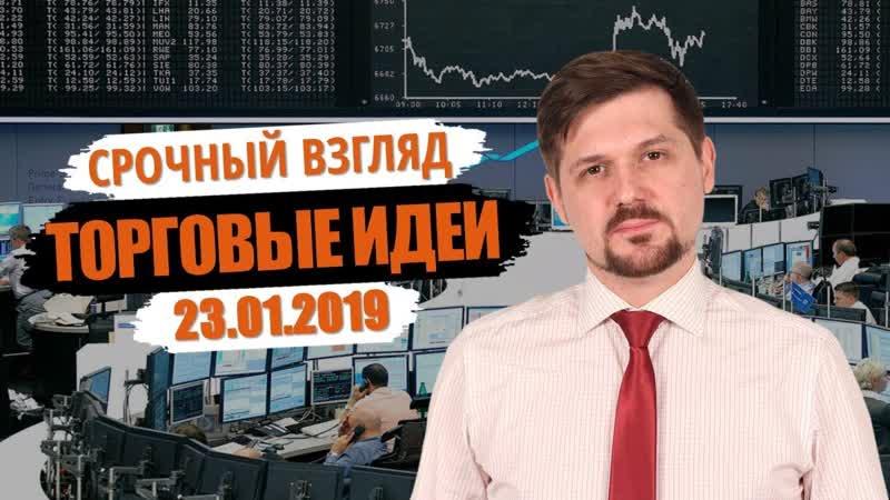 Срочный взгляд на рынок! Торговые идеи на 23.01.19