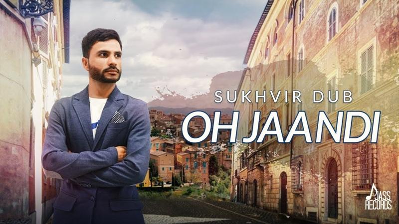 Oh Jaandi | (Full HD) | Sukhvir Dub | New Punjabi Songs 2018 | Latest Punjabi Songs 2018