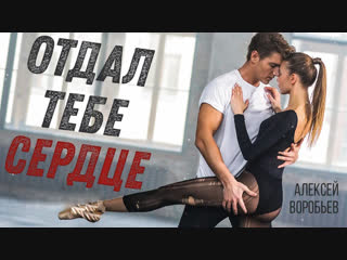 Премьера клипа! Алексей Воробьев - Отдал тебе сердце (07.02.2019)