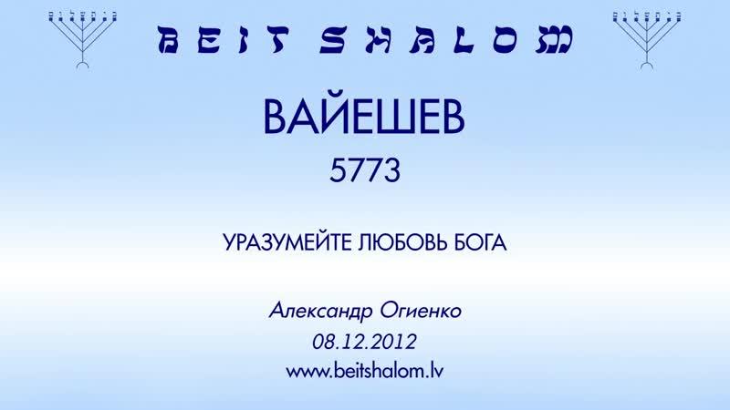 «ВАЙЕШЕВ» 5773 «УРАЗУМЕЙТЕ ЛЮБОВЬ БОГА» А.Огиенко (08.12.2012)