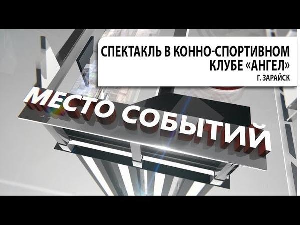 Передача МЕСТО СОБЫТИЙ. Спектакль в конно-спортивном клубе Ангел, г. Зарайск