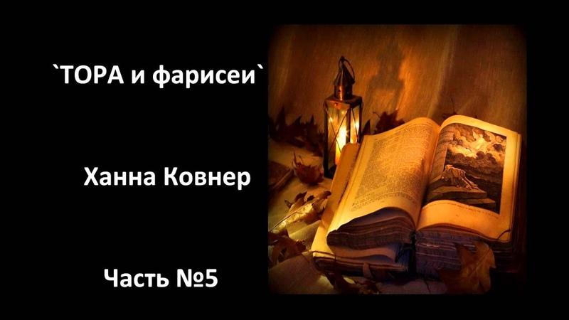 `ТОРА и фарисеи` ~ Ханна Ковнер 5 часть