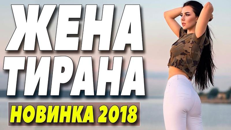 Премьера 2018 прогремела в ютубе! ** ЖЕНА ТИРАНА ** Русские мелодрамы 2018 новинки HD