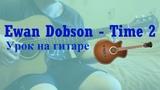 Ewan Dobson - Time 2 (Разбор на гитаре)