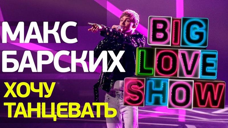 Макс Барских - Хочу танцевать [Big Love Show 2018]