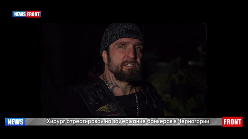 Это месть за наше убеждение Хирург отреагировал на задержание байкеров в Черногории