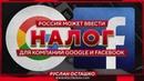 Россия может ввести налог для компаний Google и Facebook Руслан Осташко