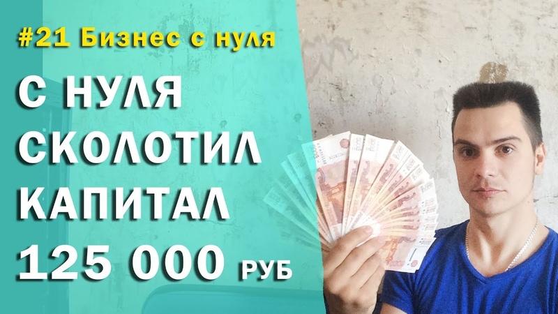 21 Бизнес с нуля / Изменил мышление / с нуля сколотил капитал 125 000 рублей
