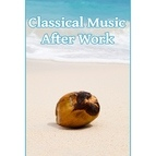 Various Artists альбом Classical Music After Work – Time With Bach, Music After a Hard Day, Classical Sounds for Soul