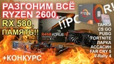 Разгоним ВСЁ Ryzen 2600, RX 580 и оперативку!!
