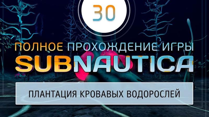 30 Subnautica - Сажаем кровавые водоросли, обследуем еще раз базу Дегази 2