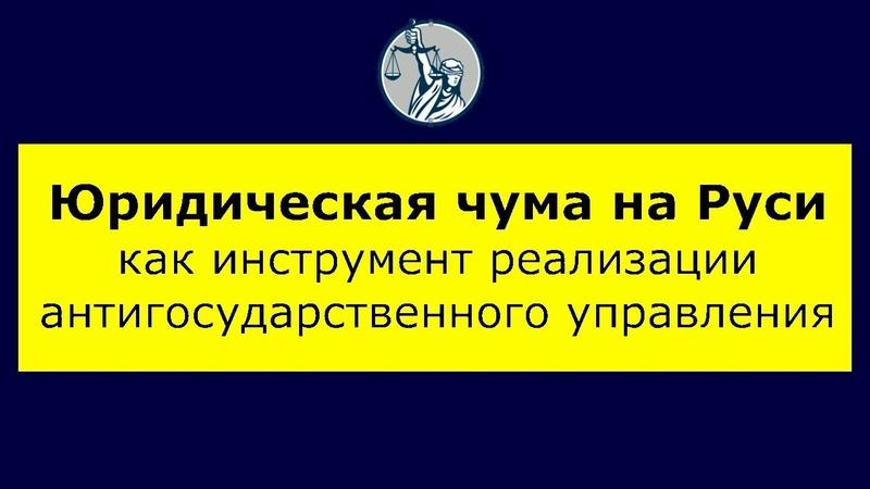 Вскрытие судебной системы (Юридическая чума на Руси, как инструмент антигосударственного управления)
