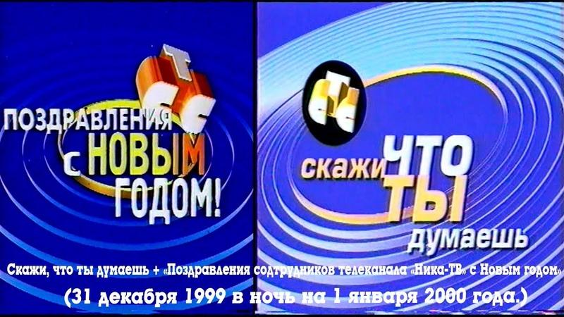 Скажи, что ты думаешь Поздравления сотрудников (СТC Ника ТВ (г. Нижний Новгород), 31.12.1999)