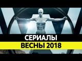 Новые сериалы прошедшей весны 2018 года!