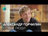 Новые люди. Выпуск #3 — Александр Горчилин