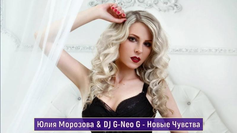 Юлия Морозова DJ G Neo G - Новые Чувства! Новинка 2018