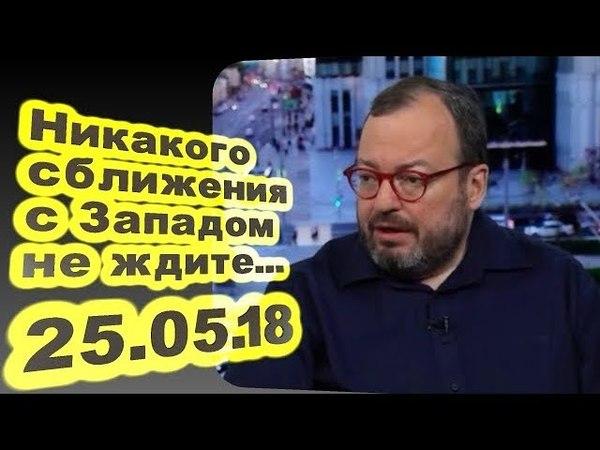 Станислав Белковский - Никакого сближения с Западом не ждите... 25.05.18