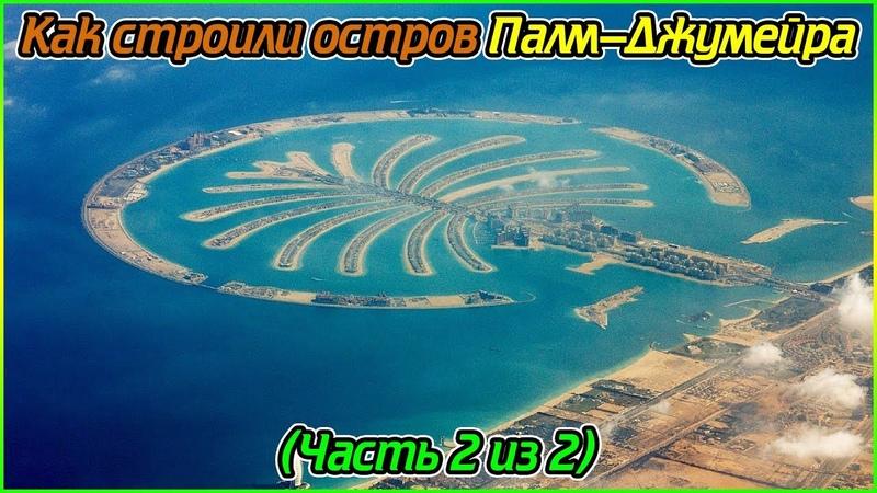 Как строили остров Палм-Джумейра (Часть 2 из 2) (1080p)