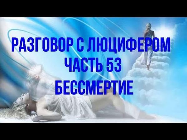 РАЗГОВОР С ЛЮЦИФЕРОМ - Часть 53 - Бессмертие