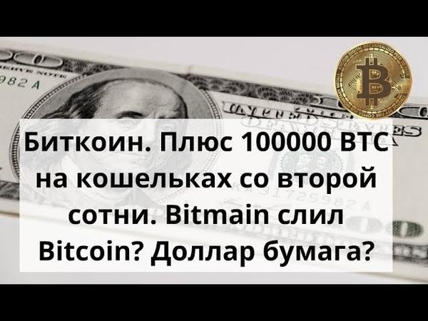 Биткоин. Плюс 100000 BTC на кошельках со второй сотни. Bitmain слил Bitcoin? Доллар бумага?