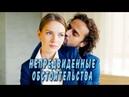 Непредвиденные обстоятельства Фильм 2018 Мелодрама @ Русские сериалы