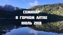 Валерий Пякин Часть 2.Семинар в Горном Алтае 18-27 июля 2018 г.