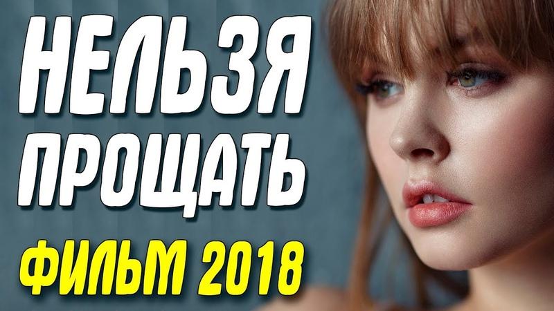Премьера 2018 порвала платки! || НЕЛЬЗЯ ПРОЩАТЬ || Русские мелодрамы 2018 новинки HD 1080P