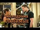 Кино Новинки HD Потрясающая мелодрама ЛЮБИМЫЕ Мелодрамы русские новинки