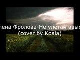 Елена Фролова - Не улетай ввысь (cover by Koala)