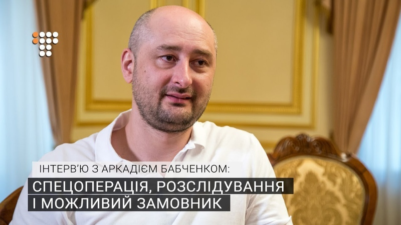 Інтервю з Аркадієм Бабченком спецоперація, розслідування і можливий замовник