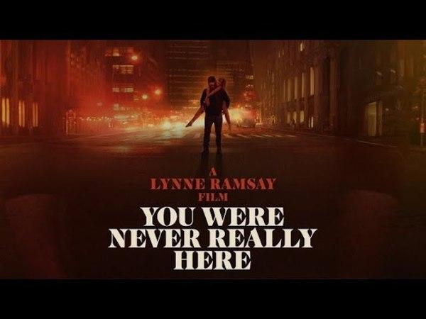 Тебя здесь никогда не было (You Were Never Really Here) | Официальный трейлер | HD