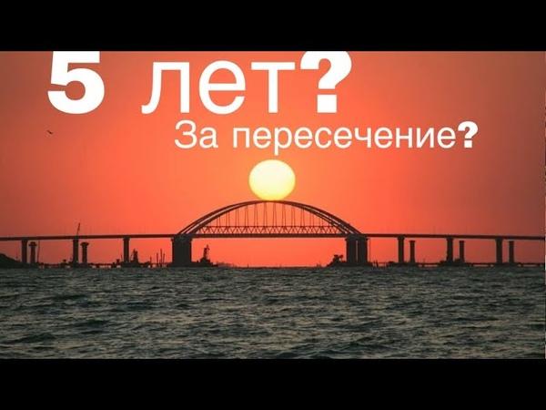 Крымский мост 5 лет тюрьмы за пересечение моста Крым