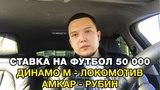 Ставка на футбол 50 000. Динамо М - Локомотив. Амкар - Рубин. Советы ставочникам.