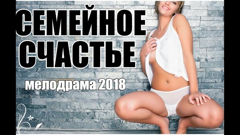 ПРЕМЬЕРА 2018 ПОРВАЛА КИНОДОМ СЕМЕЙНОЕ СЧАСТЬЕ Русские мелодрамы 2018 новинки, фильмы 2018 HD