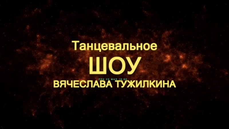 ТАНЦЕВАЛЬНОЕ ШОУ ВЯЧЕСЛАВА ТУЖИЛКИНА   29 МАЯ 18:00   РДК