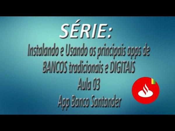 Série - Instalando e Usando os apps de BANCOS tradicionais e DIGITAIS |Aula 03| App Banco Santander