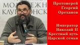 Протоиерей Георгий Ореханов. Император Николай II. Крестный путь Царской семьи