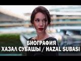БИОГРАФИЯ ХАЗАЛ СУБАШЫ / HAZAL SUBASI