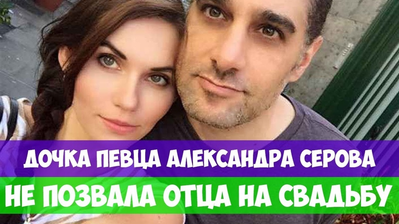 ДОЧКА ПЕВЦА АЛЕКСАНДРА СЕРОВА НЕ ПОЗВАЛА ОТЦА НА СВАДЬБУ