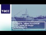 Корабль Иван Антонов спустили на воду в Петербурге