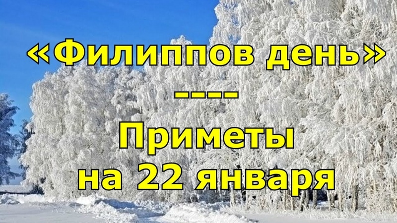 Приметы и поговорки на 22 января. Народный праздник «Филиппов день». Именины.