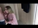 Красотка умело сосет хуй в примерочной (частное домашнее реальное русское порно)