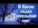 Тем временем в Кирове пошел снег 21 04 2018