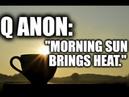 Q ANON Morning sun brings heat.