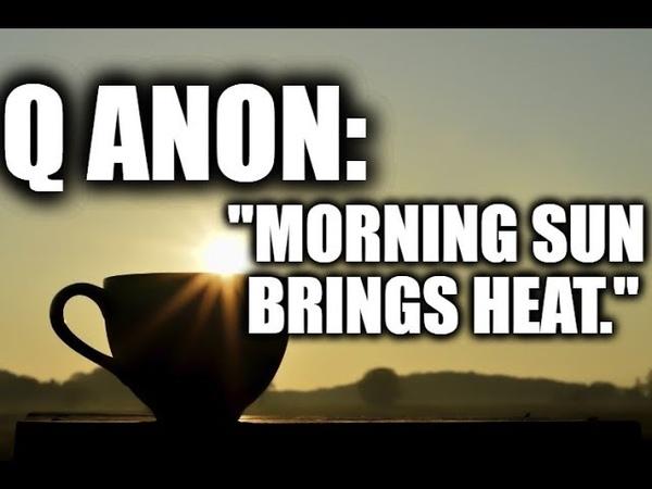 Q ANON: Morning sun brings heat.