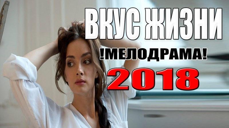 Премьера 2018 взорвала весь интернет! ВКУС ЖИЗНИ Русские мелодрамы новинки 2018, фильмы HD