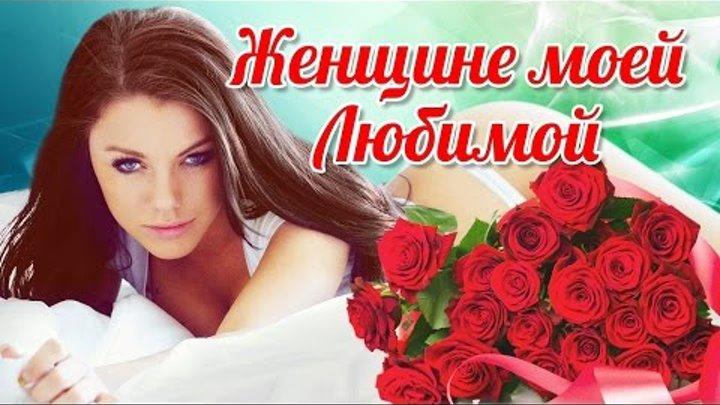 Женщине моей Любимой. Лучшие песни о Любви для самых близких и родных. (Сборник 2016)